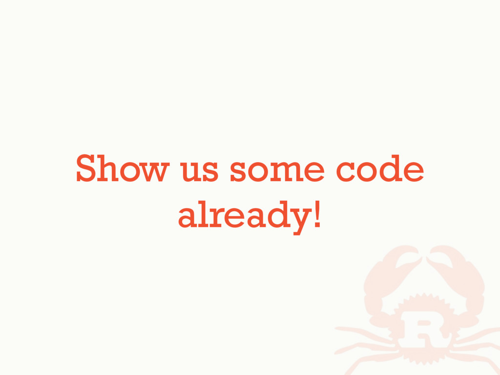 Show us some code already!