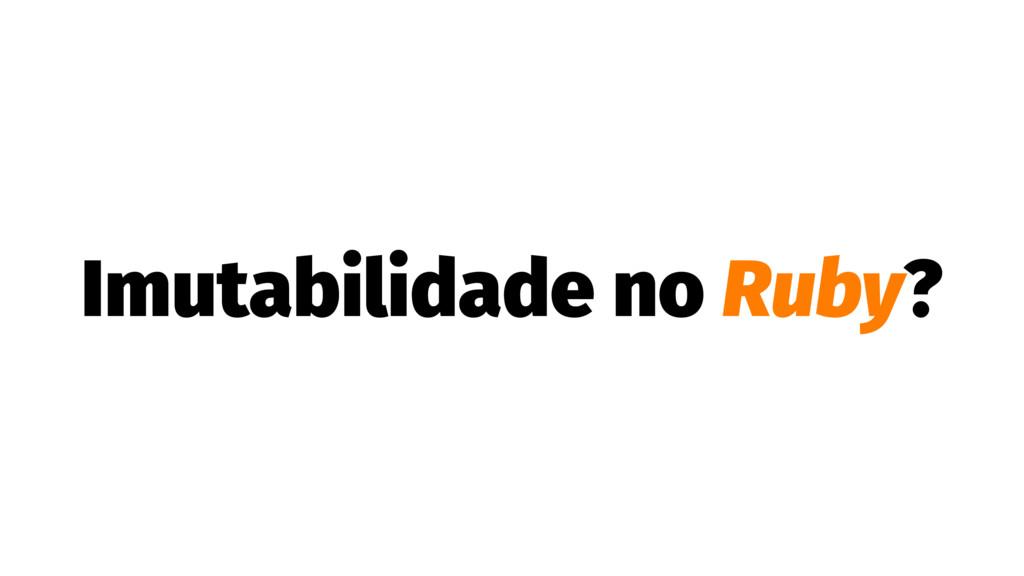 Imutabilidade no Ruby?
