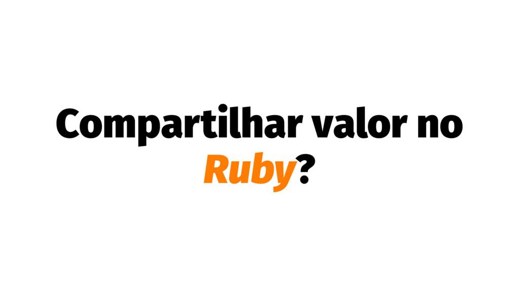 Compartilhar valor no Ruby?