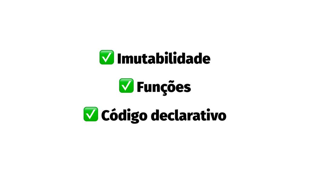 ✅ Imutabilidade ✅ Funções ✅ Código declarativo