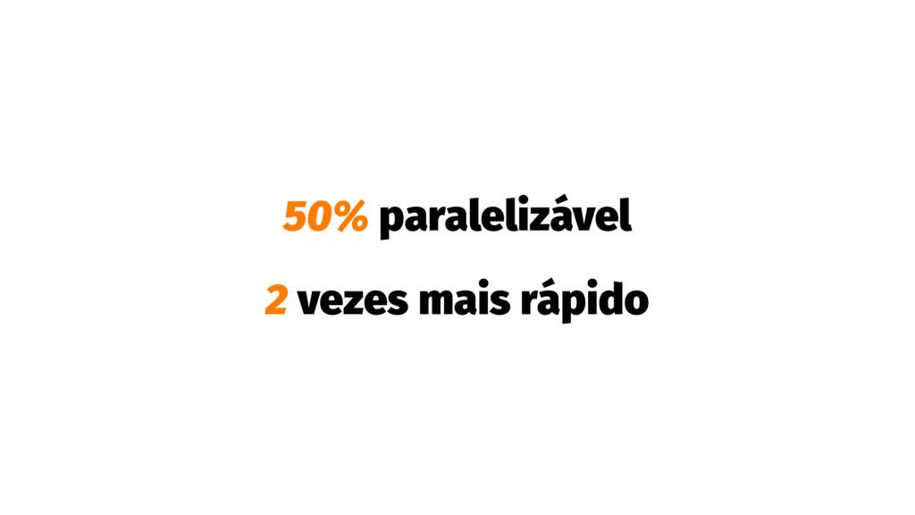50% paralelizável 2 vezes mais rápido