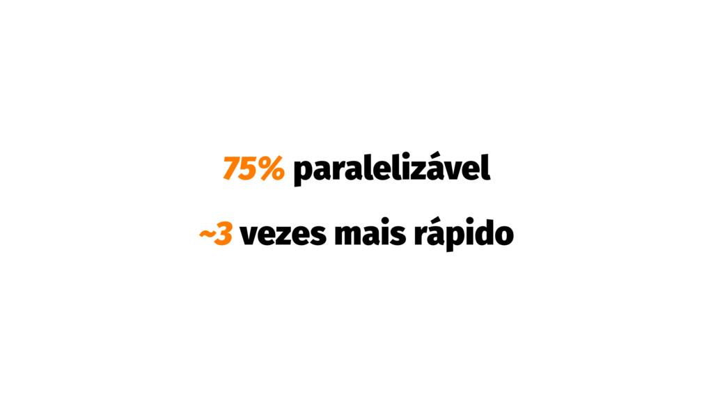 75% paralelizável ~3 vezes mais rápido