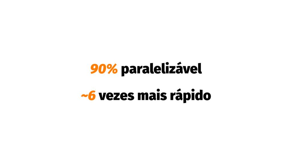 90% paralelizável ~6 vezes mais rápido