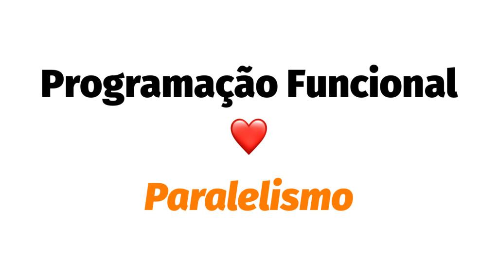 Programação Funcional ❤ Paralelismo
