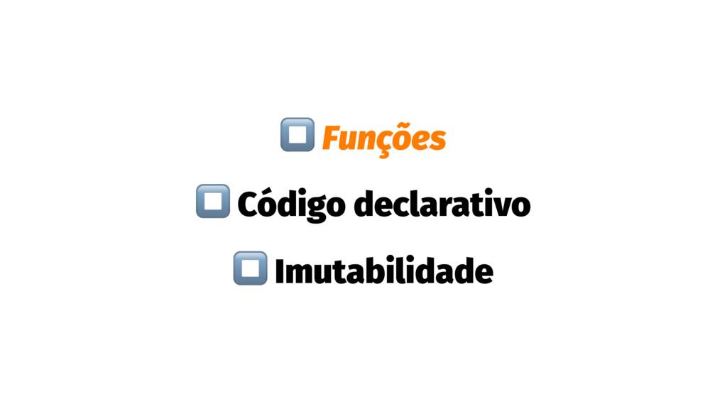 ⏹ Funções ⏹ Código declarativo ⏹ Imutabilidade