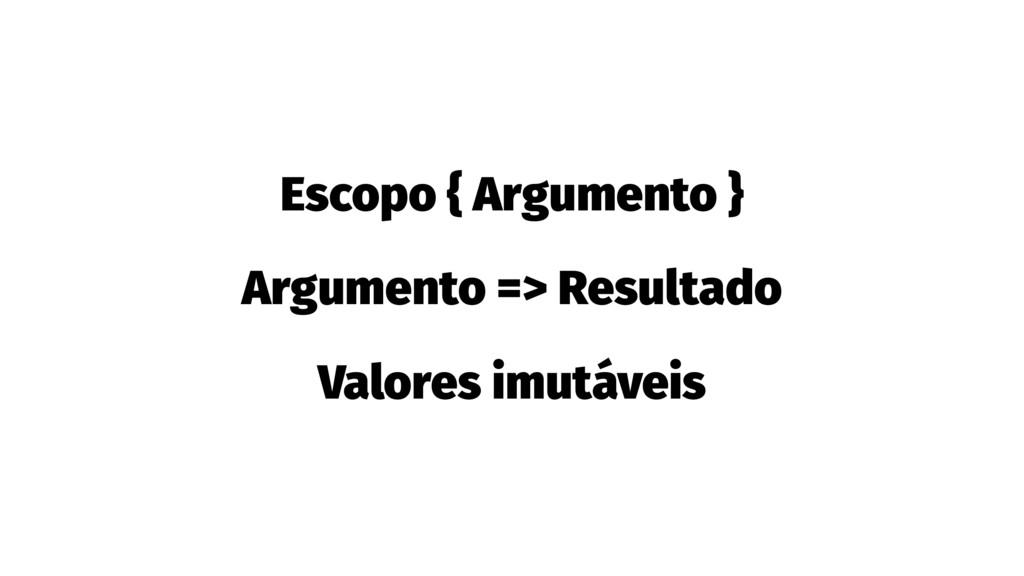Escopo { Argumento } Argumento => Resultado Val...