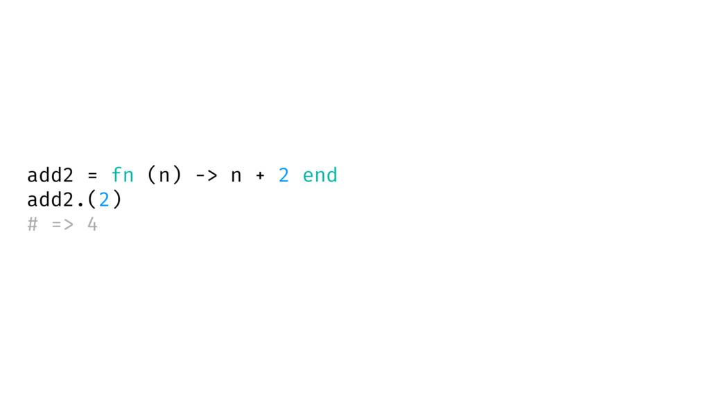 add2 = fn (n) -> n + 2 end add2.(2) # => 4