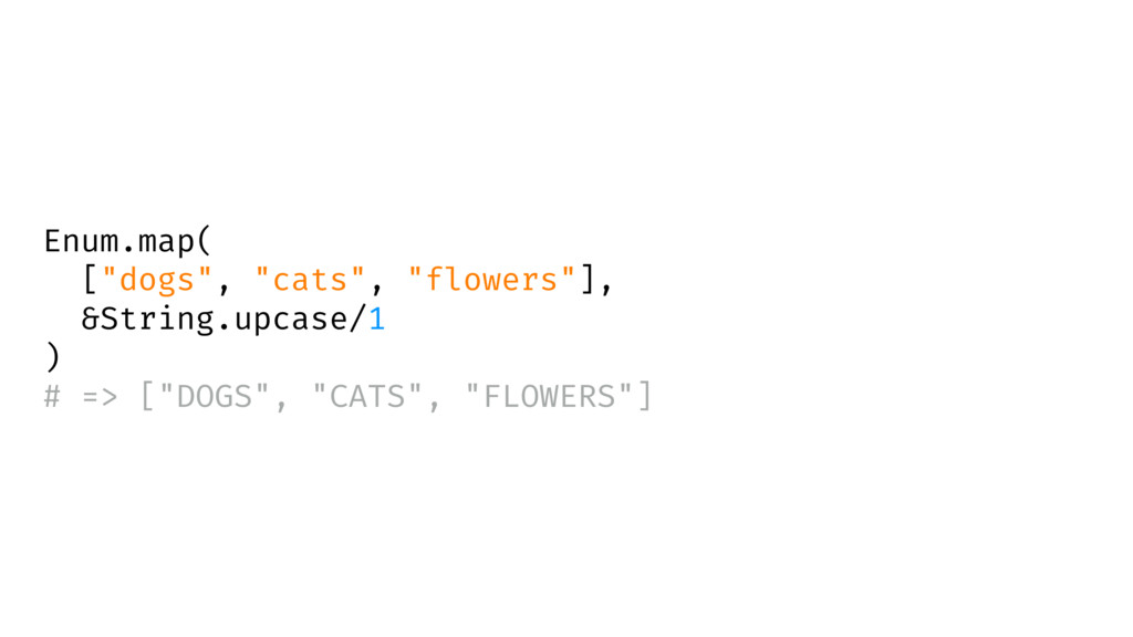 """Enum.map( [""""dogs"""", """"cats"""", """"flowers""""], &String...."""