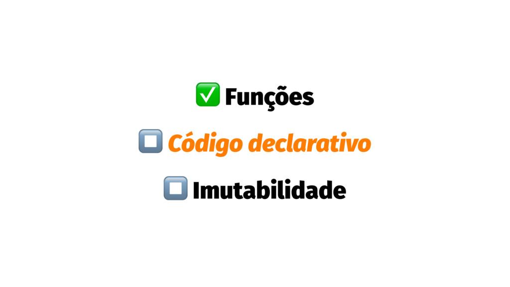 ✅ Funções ⏹ Código declarativo ⏹ Imutabilidade