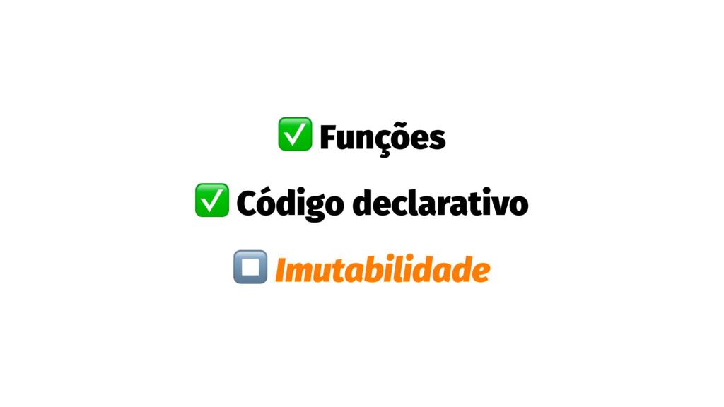 ✅ Funções ✅ Código declarativo ⏹ Imutabilidade