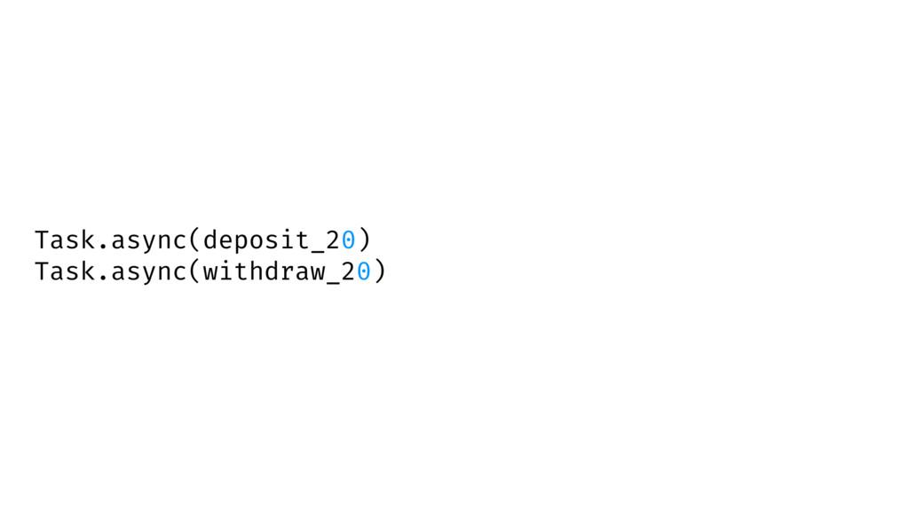 Task.async(deposit_20) Task.async(withdraw_20)