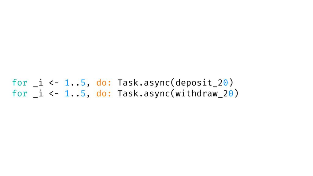 for _i <- 1..5, do: Task.async(deposit_20) for ...