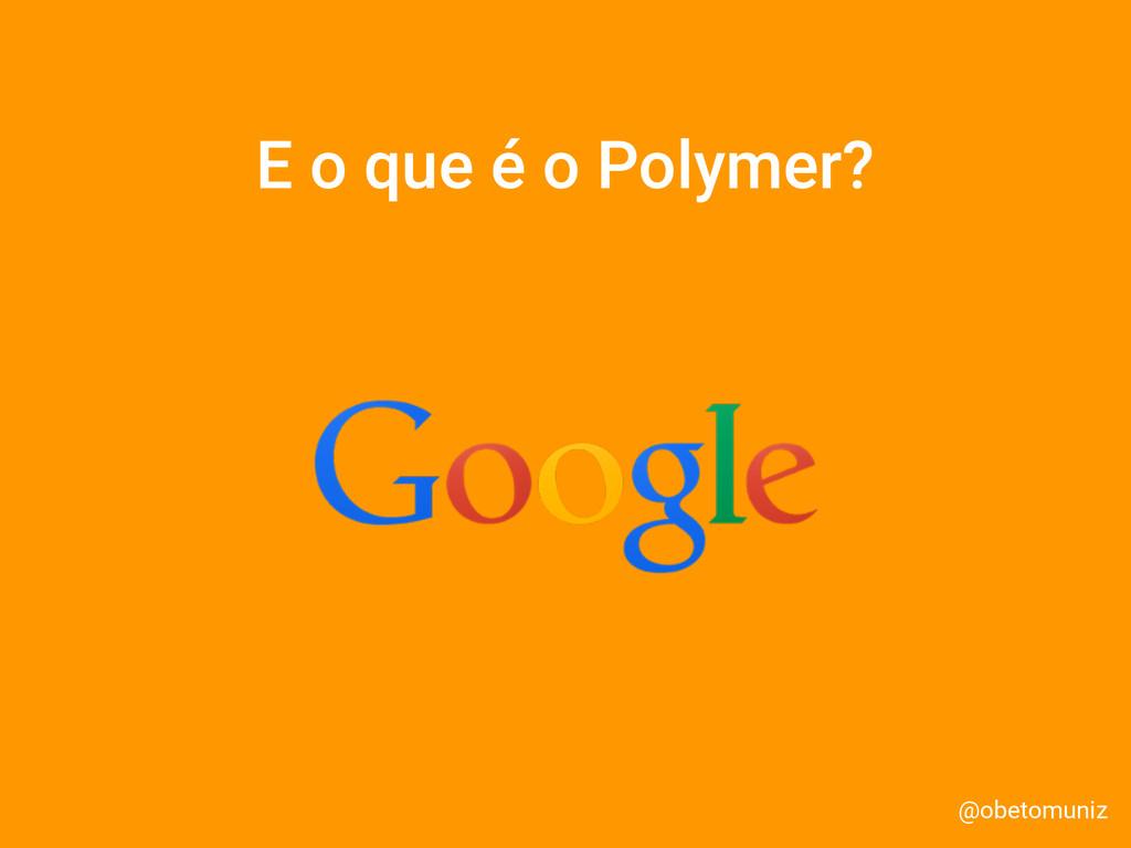 E o que é o Polymer? @obetomuniz