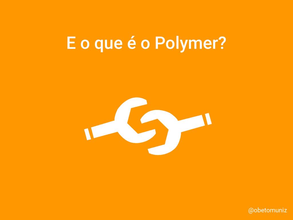 @obetomuniz E o que é o Polymer?