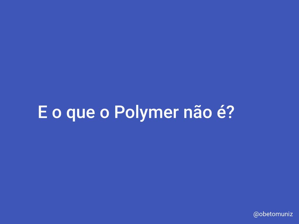 E o que o Polymer não é? @obetomuniz