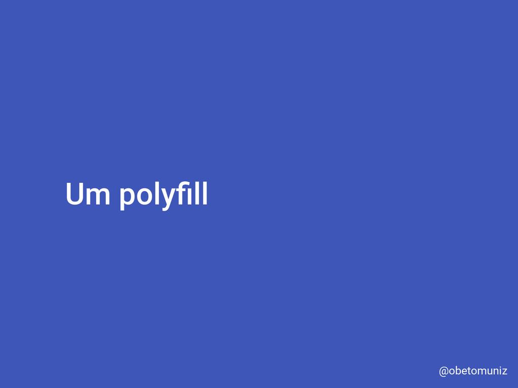 Um polyfill @obetomuniz