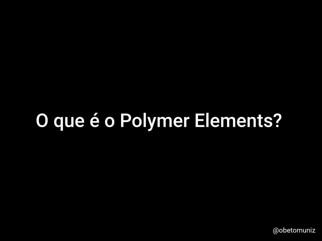 O que é o Polymer Elements? @obetomuniz