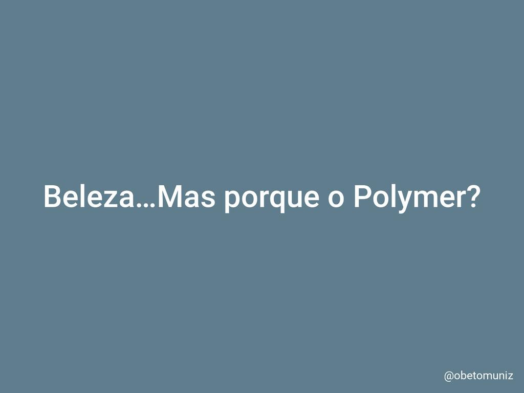 Beleza…Mas porque o Polymer? @obetomuniz