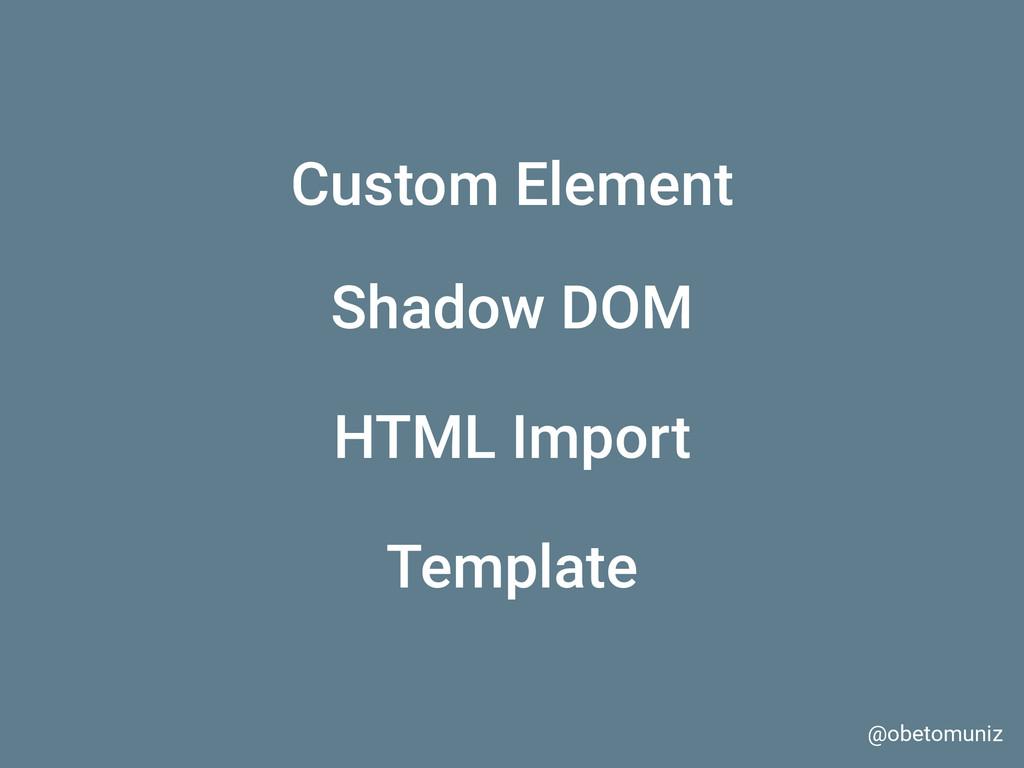@obetomuniz Shadow DOM Custom Element Template ...