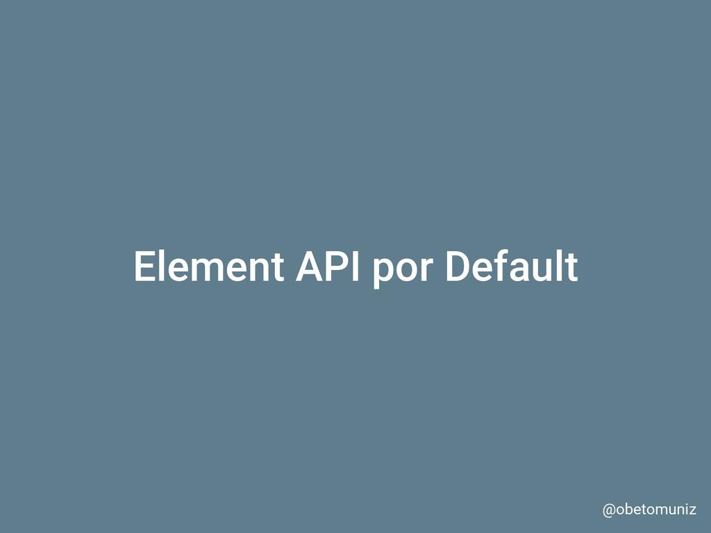 Element API por Default @obetomuniz