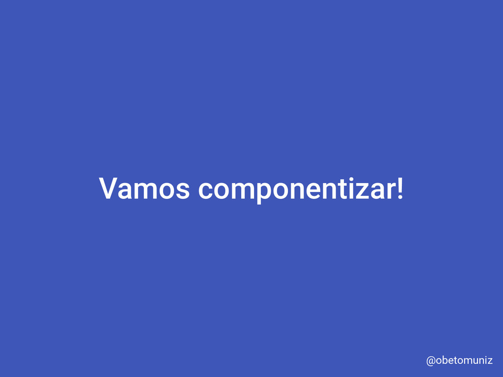 Vamos componentizar! @obetomuniz