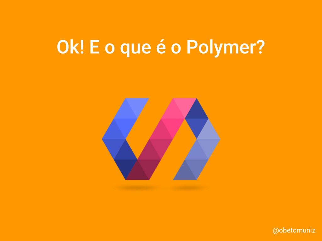 Ok! E o que é o Polymer? @obetomuniz