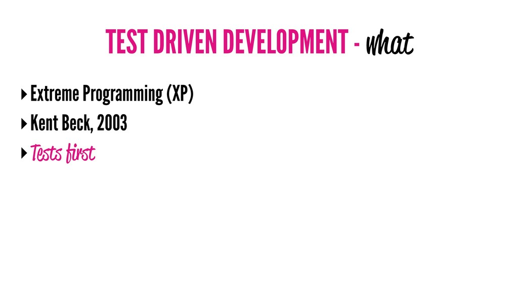 TEST DRIVEN DEVELOPMENT - what ‣Extreme Program...