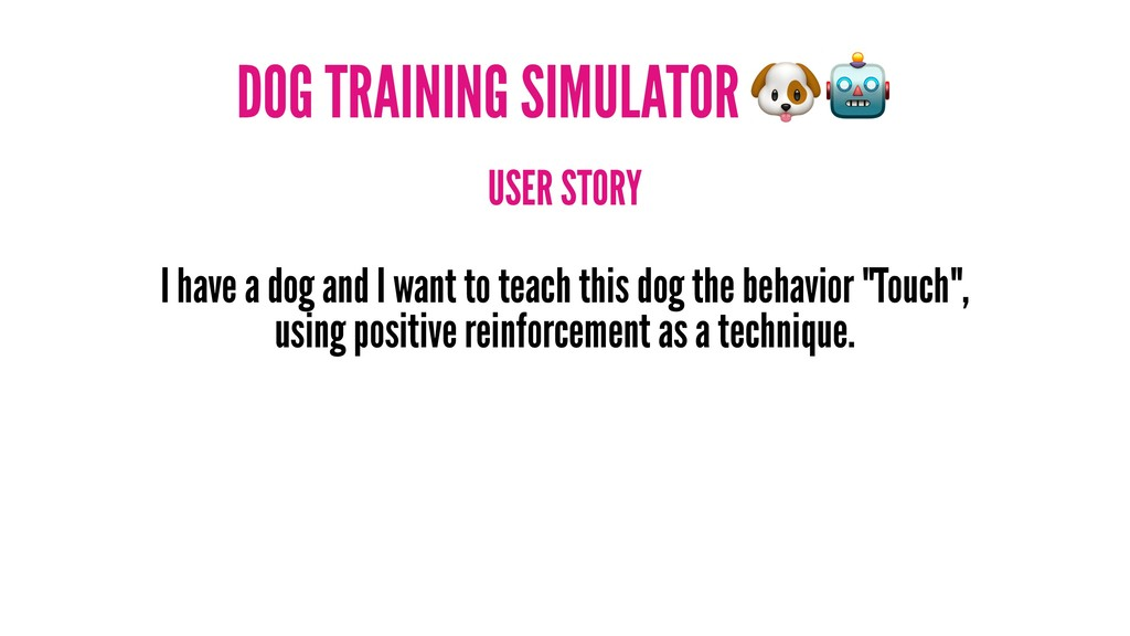 DOG TRAINING SIMULATOR USER STORY I have a dog ...