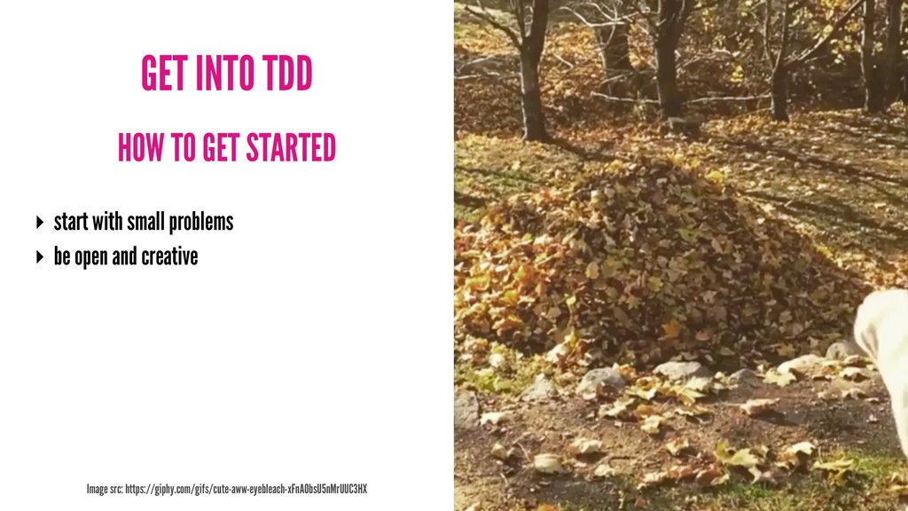 GET INTO TDD HOW TO GET STARTED ‣ start with sm...