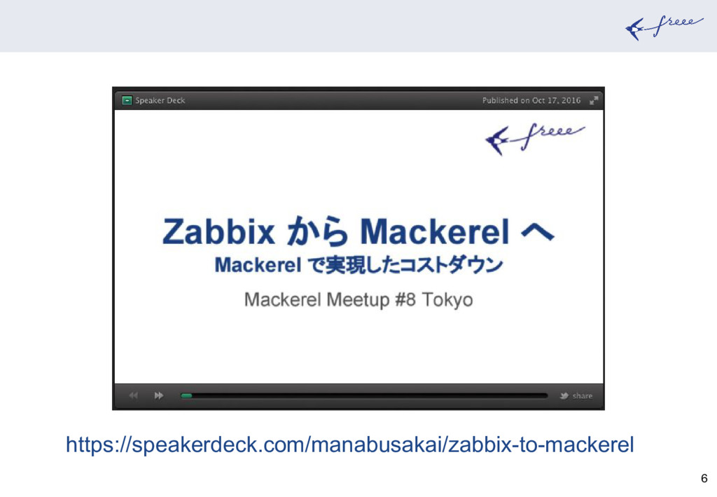 6 https://speakerdeck.com/manabusakai/zabbix-to...
