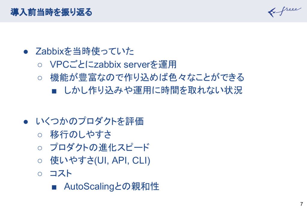 7 導入前当時を振り返る ● Zabbixを当時使っていた ○ VPCごとにzabbix se...