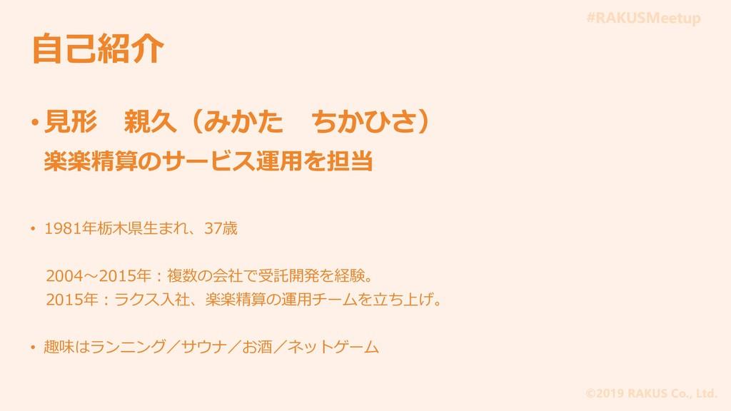 #RAKUSMeetup ©2019 RAKUS Co., Ltd. 自己紹介 • 見形 親久...