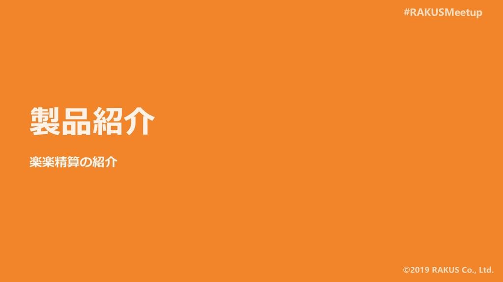 #RAKUSMeetup ©2019 RAKUS Co., Ltd. 製品紹介 楽楽精算の紹介