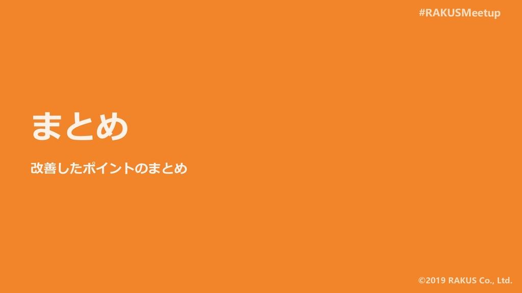#RAKUSMeetup ©2019 RAKUS Co., Ltd. まとめ 改善したポイント...