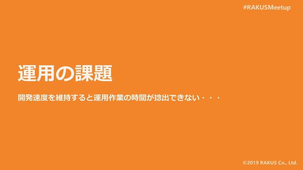 #RAKUSMeetup ©2019 RAKUS Co., Ltd. 運用の課題 開発速度を維...