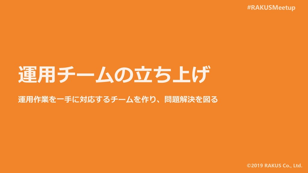 #RAKUSMeetup ©2019 RAKUS Co., Ltd. 運用チームの立ち上げ 運...