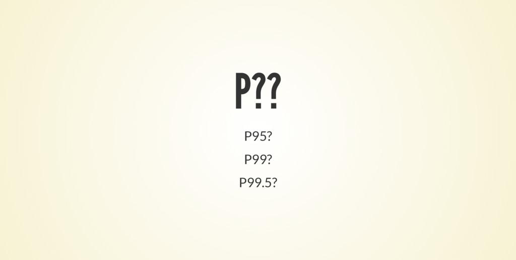 P?? P95? P99? P99.5?