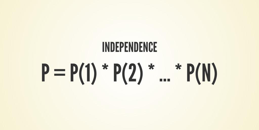 INDEPENDENCE P = P(1) * P(2) * ... * P(N)