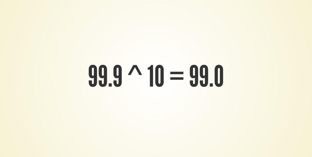 99.9 ^ 10 = 99.0