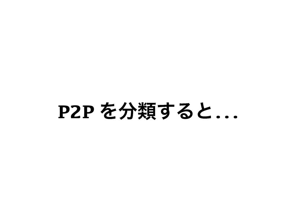 P2P Λྨ͢Δͱ...
