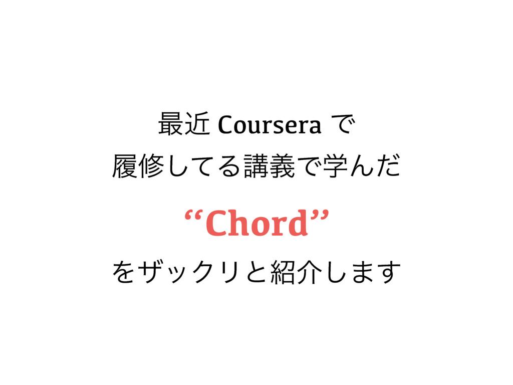 """࠷ۙ Coursera Ͱ ཤमͯ͠ΔߨٛͰֶΜͩ """"Chord"""" ΛβοΫϦͱհ͠·͢"""