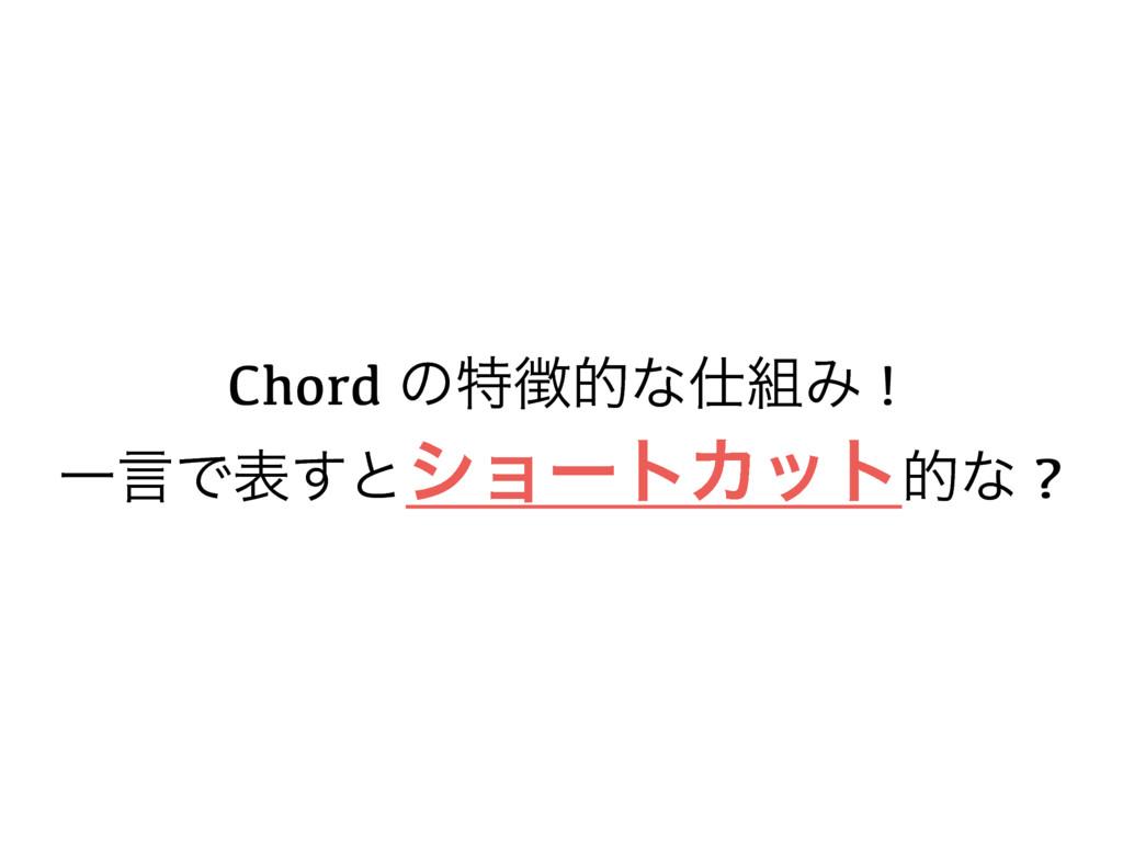 Chord ͷಛతͳΈ ! ҰݴͰද͢ͱγϣʔτΧοτతͳ ?
