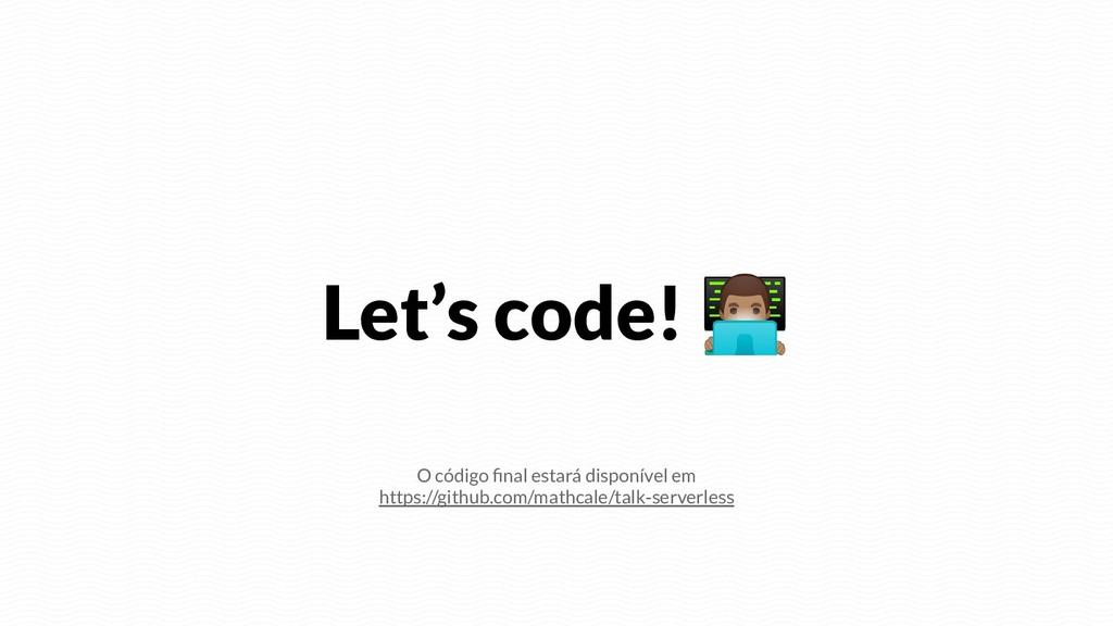 Let's code!  O código final estará disponível e...