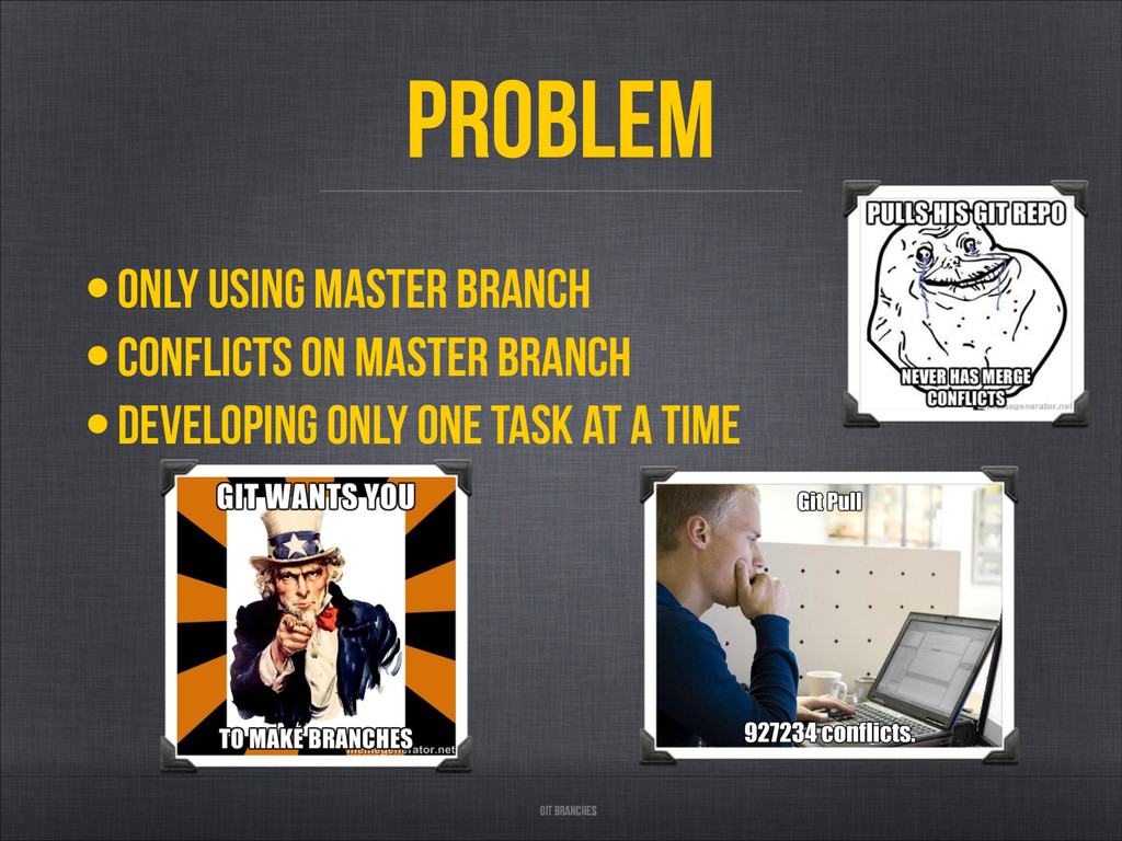 Git branches Problem •only using master branch ...