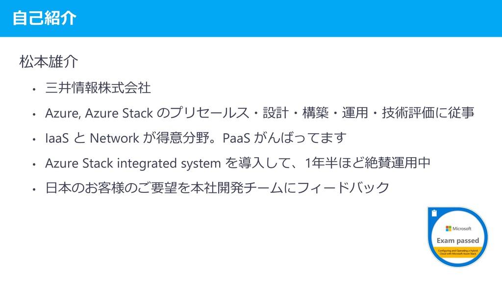 自己紹介 松本雄介 • 三井情報株式会社 • Azure, Azure Stack のプリセー...