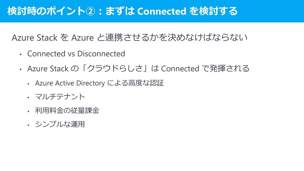 検討時のポイント②:まずは Connected を検討する Azure Stack を Azu...
