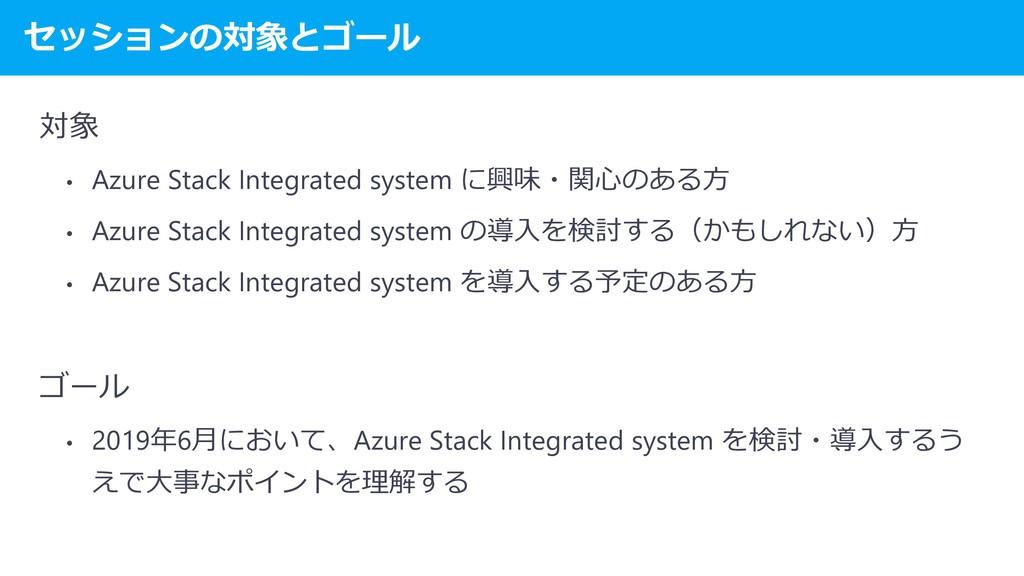 セッションの対象とゴール 対象 • Azure Stack Integrated system...