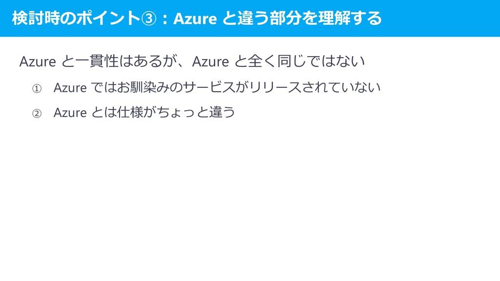 検討時のポイント③:Azure と違う部分を理解する Azure と一貫性はあるが、Azure...