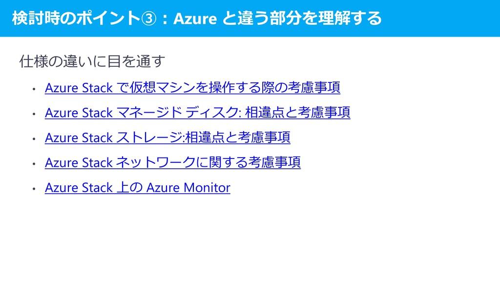 検討時のポイント③:Azure と違う部分を理解する 仕様の違いに目を通す • Azure S...