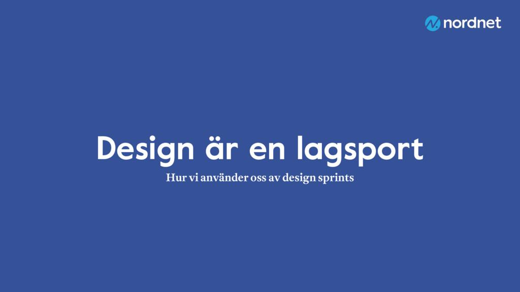 Design är en lagsport Hur vi använder oss av de...
